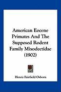 American Eocene Primates and the Supposed Rodent Family Mixodectidae (1902) - Osborn, Henry Fairfield