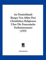 An Deutschlands Burger Von Affett Drei Christlichen Religionen Uber Die Franzosische Freiheitstyrannei (1793) - Anonymous