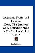Autumnal Fruits and Flowers: Being the Effusions of a Reflecting Mind in the Decline of Life (1843) - Hunt, Rachel