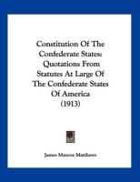 Constitution of the Confederate States: Quotations from Statutes at Large of the Confederate States of America (1913)