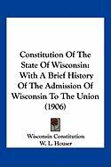 Constitution of the State of Wisconsin: With a Brief History of the Admission of Wisconsin to the Union (1906) - Wisconsin Constitution