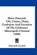 Harry Hayward: Life, Crimes, Dying Confession and Execution of the Celebrated Minneapolis Criminal (1896) - Goodsell, Edward H.
