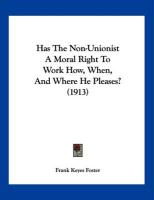 Has the Non-Unionist a Moral Right to Work How, When, and Where He Pleases? (1913) - Foster, Frank Keyes