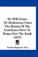 He Will Come: Or Meditations Upon the Return of the Lord Jesus Christ to Reign Over the Earth (1877) - Tyng, Stephen Higginson