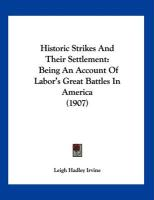 Historic Strikes and Their Settlement: Being an Account of Labor's Great Battles in America (1907) - Irvine, Leigh Hadley