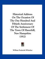 Historical Address: On the Occasion of the One Hundred and Fiftieth Anniversary of the Settlement of the Town of Haverhill, New Hampshire - Whitcher, William Frederick