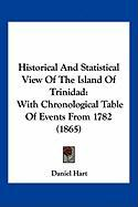 Historical and Statistical View of the Island of Trinidad: With Chronological Table of Events from 1782 (1865) - Hart, Daniel