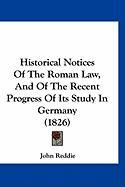 Historical Notices of the Roman Law, and of the Recent Progress of Its Study in Germany (1826) - Reddie, John
