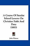 A Course of Sunday School Lessons on Christian Faith and Duty (1883) - Watson, John