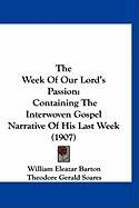 The Week of Our Lord's Passion: Containing the Interwoven Gospel Narrative of His Last Week (1907) - Barton, William Eleazar; Soares, Theodore Gerald; Strong, Sydney