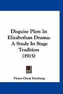 Disguise Plots in Elizabethan Drama: A Study in Stage Tradition (1915) - Freeburg, Victor Oscar
