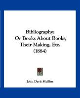 Bibliography: Or Books about Books, Their Making, Etc. (1884) - Mullins, John Davis