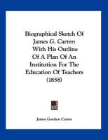 Biographical Sketch of James G. Carter: With His Outline of a Plan of an Institution for the Education of Teachers (1858) - Carter, James Gordon