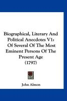 Biographical, Literary and Political Anecdotes V1: Of Several of the Most Eminent Persons of the Present Age (1797) - Almon, John