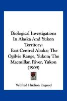 Biological Investigations in Alaska and Yukon Territory: East Central Alaska; The Ogilvie Range, Yukon; The MacMillan River, Yukon (1909) - Osgood, Wilfred Hudson