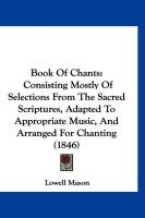 Book of Chants: Consisting Mostly of Selections from the Sacred Scriptures, Adapted to Appropriate Music, and Arranged for Chanting (1 - Mason, Lowell