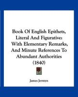 Book of English Epithets, Literal and Figurative: With Elementary Remarks, and Minute References to Abundant Authorities (1840) - Jermyn, James