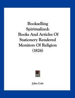 Bookselling Spiritualized: Books and Articles of Stationery Rendered Monitors of Religion (1826) - Cole, John