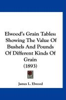 Elwood's Grain Tables: Showing the Value of Bushels and Pounds of Different Kinds of Grain (1893) - Elwood, James L.