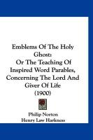 Emblems of the Holy Ghost: Or the Teaching of Inspired Word Parables, Concerning the Lord and Giver of Life (1900) - Norton, Philip