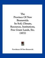The Province of New Brunswick: Its Soil, Climate, Resources, Institutions, Free Grant Lands, Etc. (1872) - Providence of New Brunswick, Of New Brun