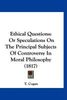 Ethical Questions: Or Speculations on the Principal Subjects of Controversy in Moral Philosophy (1817) - Cogan, T.