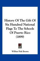 History of the Gift of Six Hundred National Flags to the Schools of Puerto Rico (1899) - Brown, Wilbur Fisk