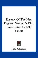 History of the New England Women's Club from 1868 to 1893 (1894) - Sprague, Julia A.