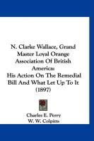N. Clarke Wallace, Grand Master Loyal Orange Association of British America: His Action on the Remedial Bill and What Let Up to It (1897) - Perry, Charles E.