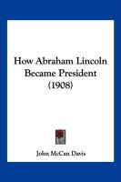 How Abraham Lincoln Became President (1908) - Davis, John McCan