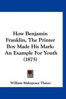 How Benjamin Franklin, the Printer Boy Made His Mark: An Example for Youth (1875) - Thayer, William Makepeace