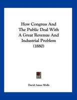 How Congress and the Public Deal with a Great Revenue and Industrial Problem (1880) - Wells, David Ames