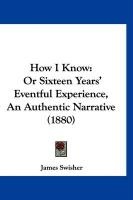 How I Know: Or Sixteen Years' Eventful Experience, an Authentic Narrative (1880) - Swisher, James
