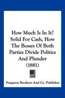 How Much Is in It? Solid for Cash, How the Bosses of Both Parties Divide Politics and Plunder (1881) - Ferguson Brothers and Co Publisher, Brot