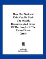 How Our National Debt Can Be Paid: The Wealth, Resources, and Power of the People of the United States (1865) - Cooke, Jay; Elder, William