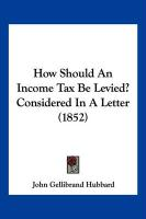How Should an Income Tax Be Levied? Considered in a Letter (1852) - Hubbard, John Gellibrand