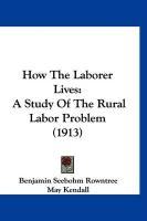 How the Laborer Lives: A Study of the Rural Labor Problem (1913) - Rowntree, Benjamin Seebohm; Kendall, May