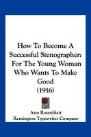 How to Become a Successful Stenographer: For the Young Woman Who Wants to Make Good (1916) - Rosenblatt, Ann; Remington Typewriter Company, Typewriter