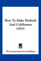 How to Make Hotbeds and Coldframes (1915) - The Countryside Press Publisher, Country