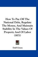 How to Pay Off the National Debt, Regulate the Money, and Maintain Stability in the Values of Property and of Labor (1871) - Green, Duff