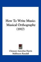 How to Write Music: Musical Orthography (1917) - Harris, Clement Antrobus