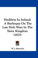 Hudibras in Ireland: A Burlesque on the Late Holy Wars in the Sister Kingdom (1825) - Battersby, W. J.