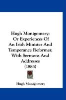 Hugh Montgomery: Or Experiences of an Irish Minister and Temperance Reformer, with Sermons and Addresses (1883) - Montgomery, Hugh
