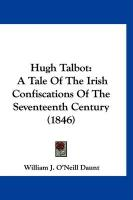 Hugh Talbot: A Tale of the Irish Confiscations of the Seventeenth Century (1846) - Daunt, William J. O'Neill