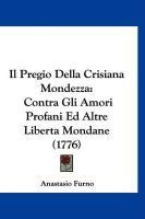 Il Pregio Della Crisiana Mondezza: Contra Gli Amori Profani Ed Altre Liberta Mondane (1776) - Furno, Anastasio