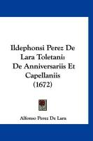 Ildephonsi Perez de Lara Toletani: de Anniversariis Et Capellaniis (1672) - De Lara, Alfonso Perez