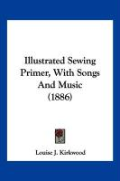 Illustrated Sewing Primer, with Songs and Music (1886) - Kirkwood, Louise J.