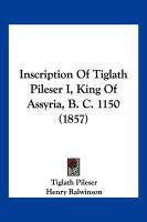 Inscription of Tiglath Pileser I, King of Assyria, B. C. 1150 (1857) - Pileser, Tiglath