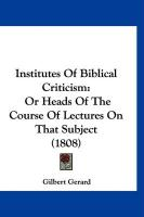 Institutes of Biblical Criticism: Or Heads of the Course of Lectures on That Subject (1808) - Gerard, Gilbert