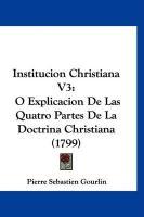 Institucion Christiana V3: O Explicacion de Las Quatro Partes de La Doctrina Christiana (1799) - Gourlin, Pierre Sebastien